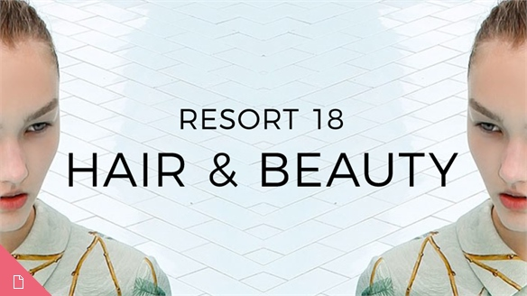 Resort 18: Hair & Beauty