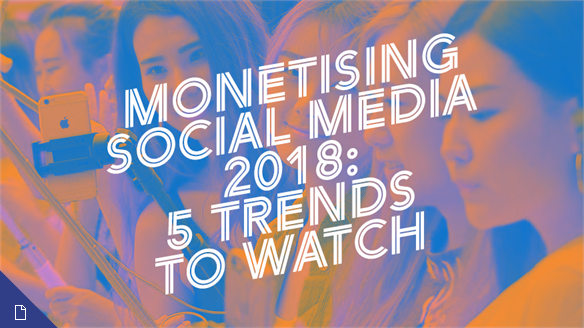 Monetising Social Media 2018: 5 Trends to Watch