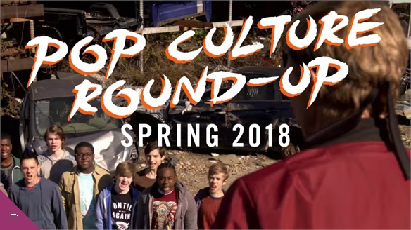 Pop Culture Round-Up: Spring 2018
