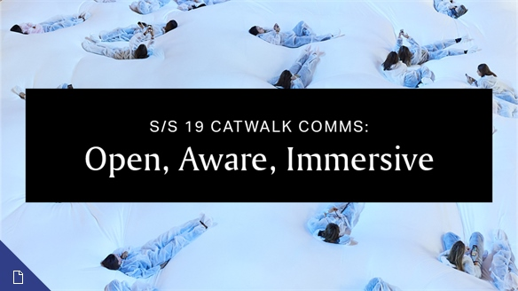 S/S 19 Catwalk Comms: Immersive, Personal, Aware