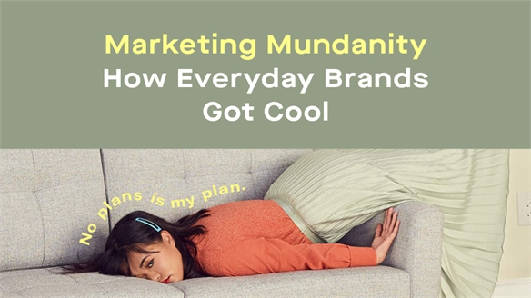 Marketing Mundanity: How Everyday Brands Got Cool