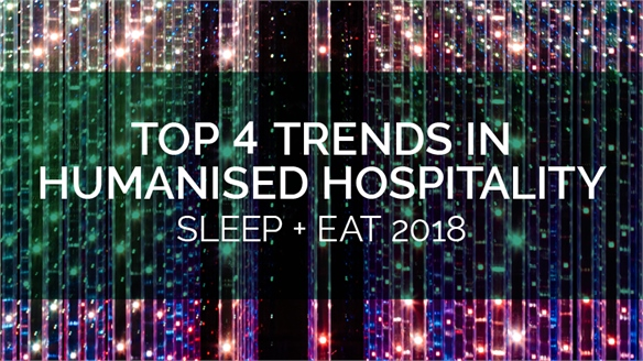 Top 4 Trends in Humanised Hospitality: Sleep + Eat 2018
