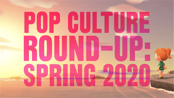 Pop Culture Round-Up: Spring 2020