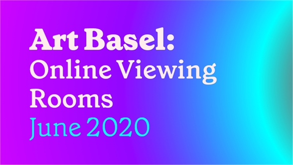 Art Basel: Online Viewing Rooms, June 2020
