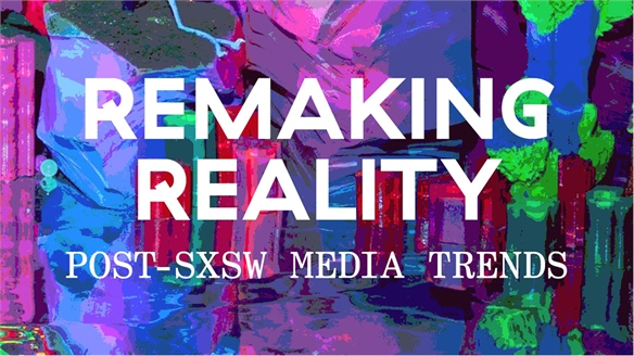 Remaking Reality: Post-SXSW Media Trends